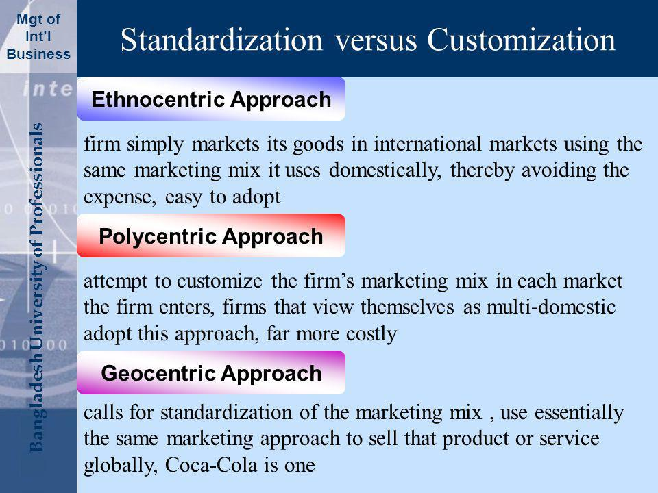 Click to edit Master title style Bangladesh University of Professionals Mgt of Intl Business Standardization versus Customization Ethnocentric Approach Polycentric Approach Geocentric Approach firm simply markets its goods in international markets using the same marketing mix it uses domestically, thereby avoiding the expense, easy to adopt attempt to customize the firms marketing mix in each market the firm enters, firms that view themselves as multi-domestic adopt this approach, far more costly calls for standardization of the marketing mix, use essentially the same marketing approach to sell that product or service globally, Coca-Cola is one