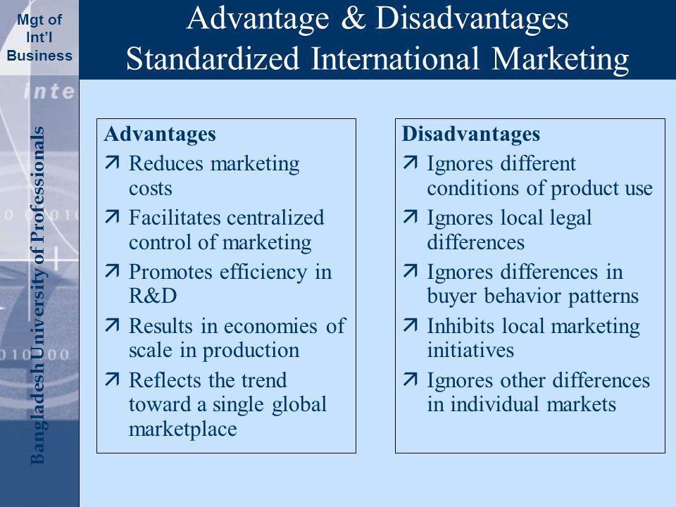 Click to edit Master title style Bangladesh University of Professionals Mgt of Intl Business Advantage & Disadvantages Standardized International Marketing Advantages äReduces marketing costs äFacilitates centralized control of marketing äPromotes efficiency in R&D äResults in economies of scale in production äReflects the trend toward a single global marketplace Disadvantages äIgnores different conditions of product use äIgnores local legal differences äIgnores differences in buyer behavior patterns äInhibits local marketing initiatives äIgnores other differences in individual markets