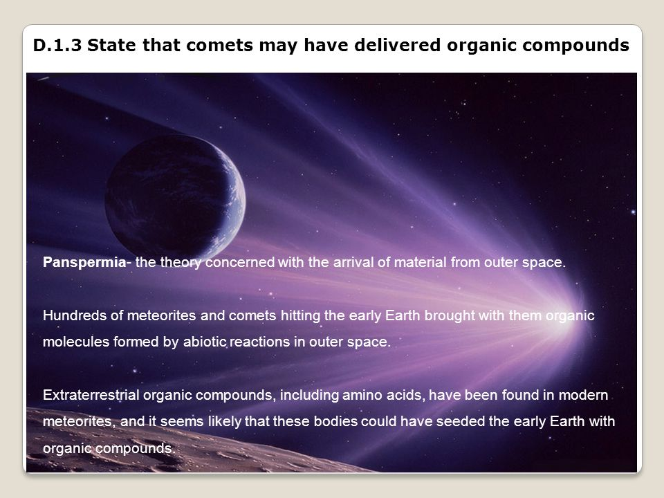 D.1.3 State that comets may have delivered organic compounds Panspermia- the theory concerned with the arrival of material from outer space. Hundreds