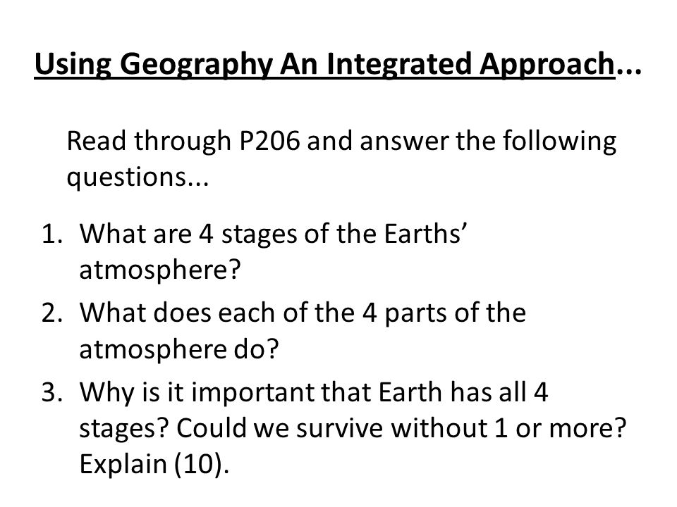 Using Geography An Integrated Approach... Read through P206 and answer the following questions... 1.What are 4 stages of the Earths atmosphere? 2.What