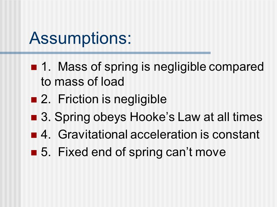 Assumptions: 1.Mass of spring is negligible compared to mass of load 2.