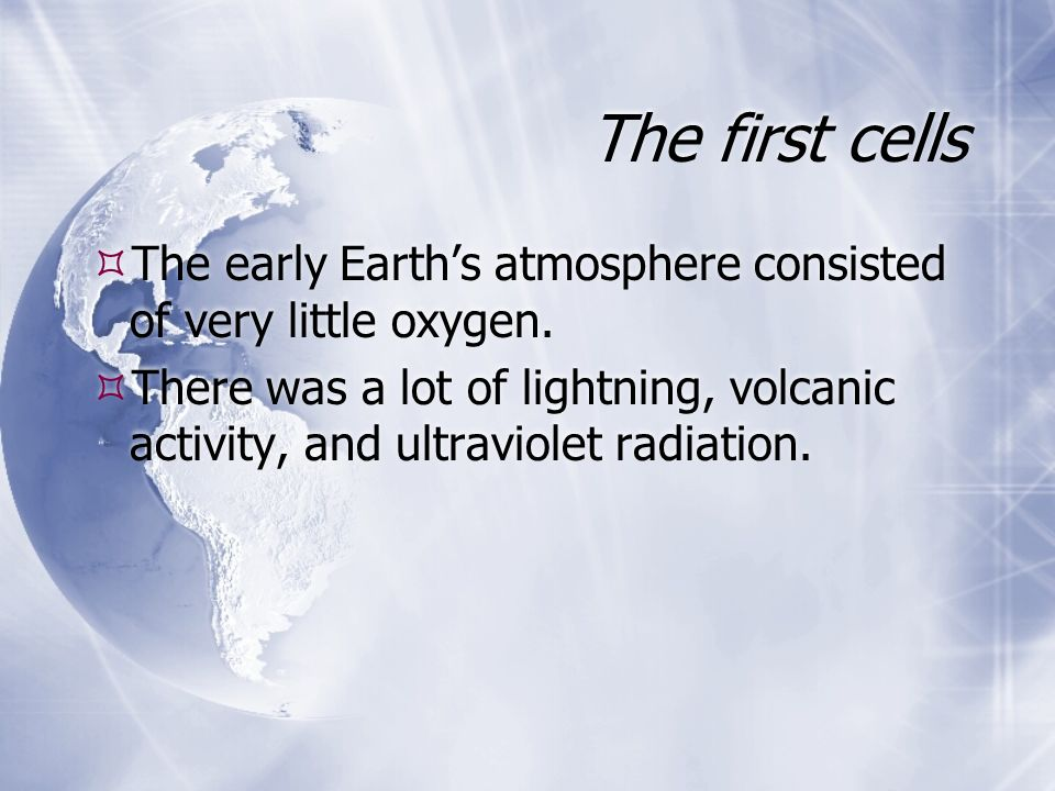 The first cells The early Earths atmosphere consisted of very little oxygen. There was a lot of lightning, volcanic activity, and ultraviolet radiatio