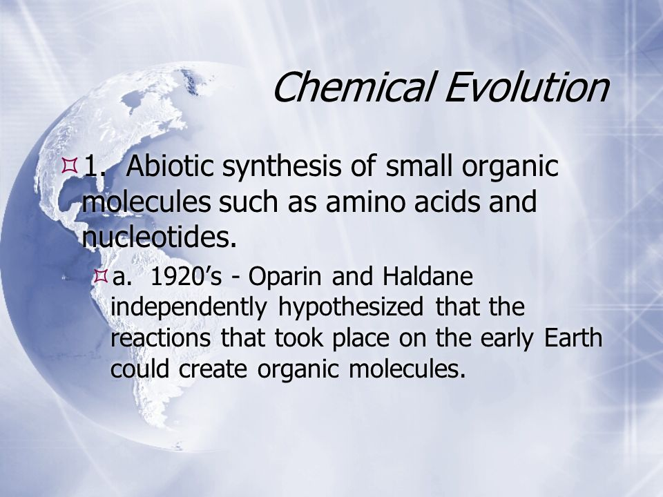 Chemical Evolution 1. Abiotic synthesis of small organic molecules such as amino acids and nucleotides. a. 1920s - Oparin and Haldane independently hy