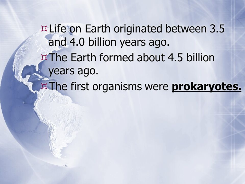 Life on Earth originated between 3.5 and 4.0 billion years ago. The Earth formed about 4.5 billion years ago. The first organisms were prokaryotes. Li