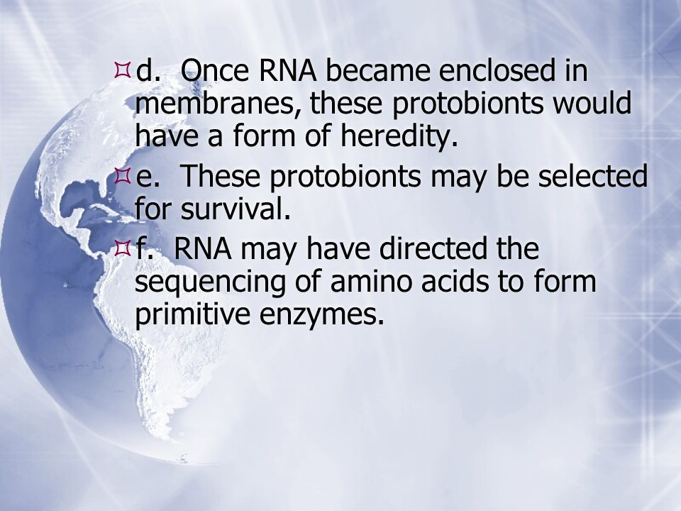 d. Once RNA became enclosed in membranes, these protobionts would have a form of heredity. e. These protobionts may be selected for survival. f. RNA m