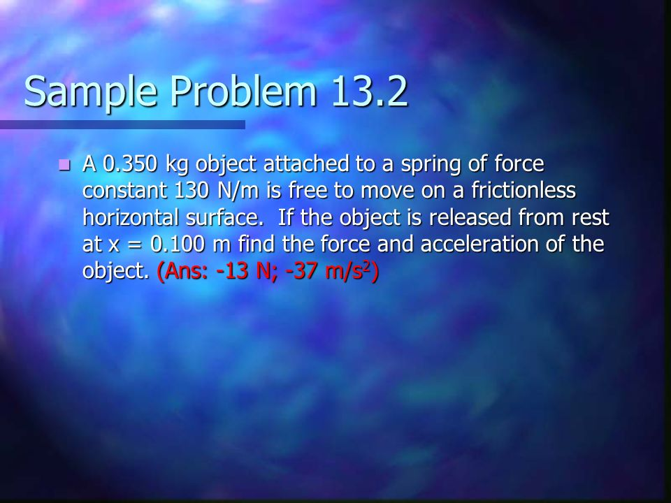 Sample Problem 13.2 A 0.350 kg object attached to a spring of force constant 130 N/m is free to move on a frictionless horizontal surface. If the obje