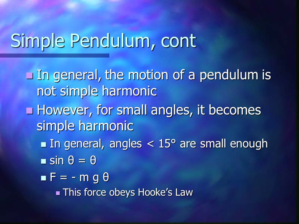 Simple Pendulum, cont In general, the motion of a pendulum is not simple harmonic In general, the motion of a pendulum is not simple harmonic However,