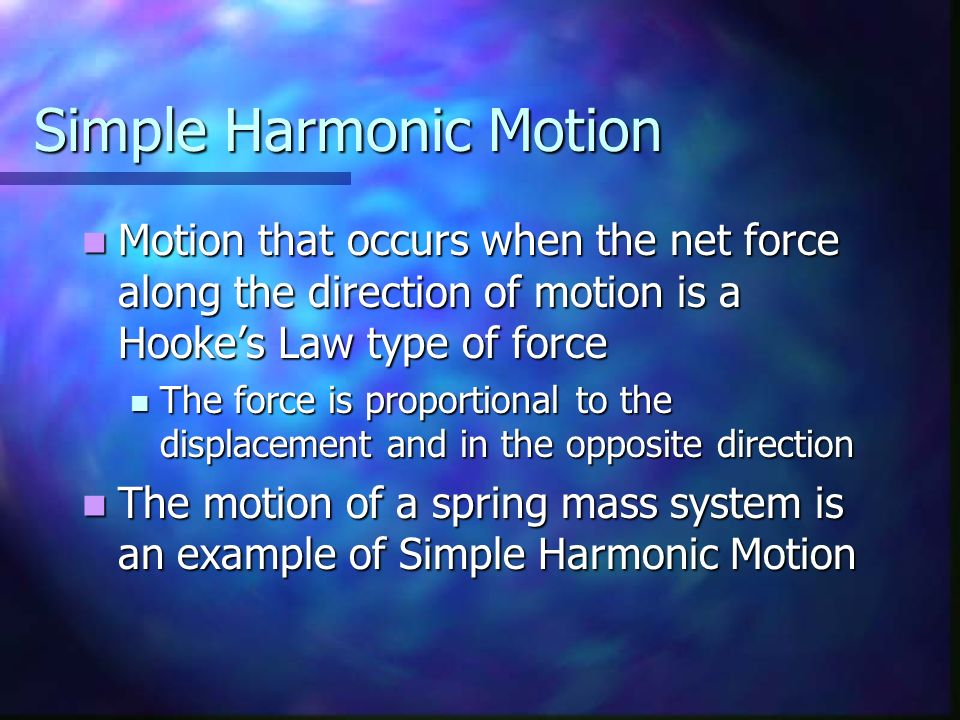 Simple Harmonic Motion Motion that occurs when the net force along the direction of motion is a Hookes Law type of force Motion that occurs when the n