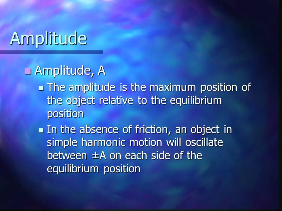 Amplitude Amplitude, A Amplitude, A The amplitude is the maximum position of the object relative to the equilibrium position The amplitude is the maxi