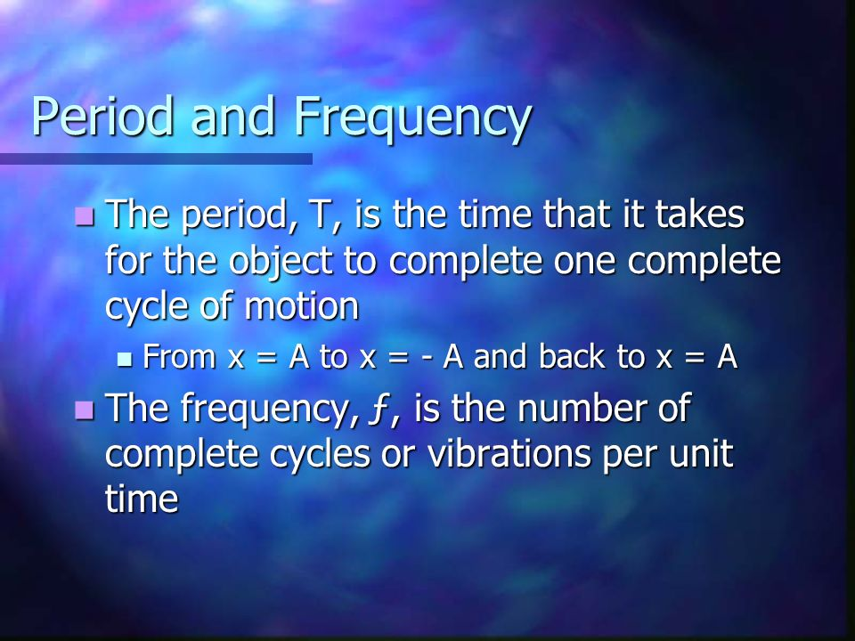 Period and Frequency The period, T, is the time that it takes for the object to complete one complete cycle of motion The period, T, is the time that