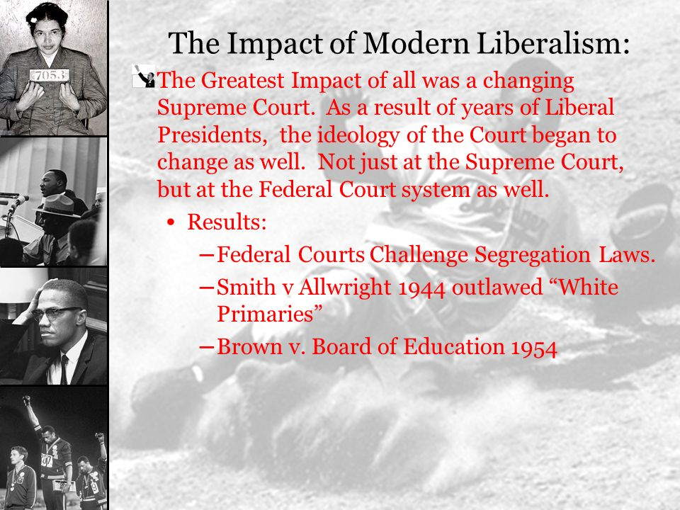 The Impact of Modern Liberalism: The Greatest Impact of all was a changing Supreme Court. As a result of years of Liberal Presidents, the ideology of