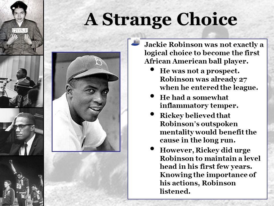 A Strange Choice Jackie Robinson was not exactly a logical choice to become the first African American ball player. He was not a prospect. Robinson wa