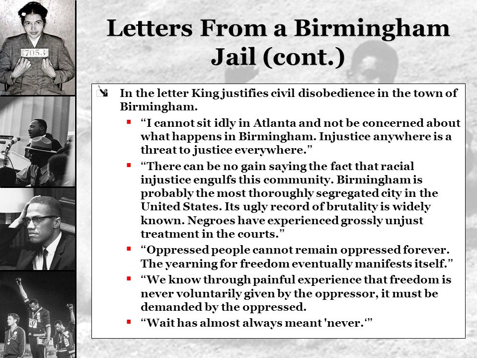 Letters From a Birmingham Jail (cont.) In the letter King justifies civil disobedience in the town of Birmingham. I cannot sit idly in Atlanta and not