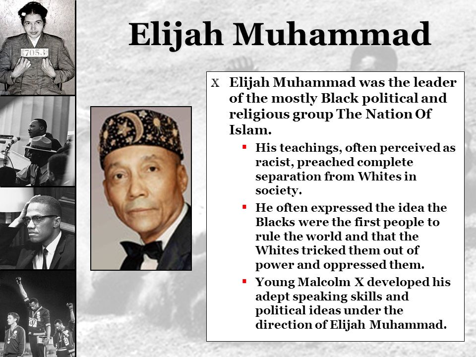 Elijah Muhammad X Elijah Muhammad was the leader of the mostly Black political and religious group The Nation Of Islam. His teachings, often perceived