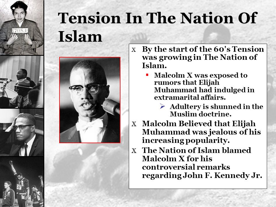 Tension In The Nation Of Islam X By the start of the 60 s Tension was growing in The Nation of Islam. Malcolm X was exposed to rumors that Elijah Muha