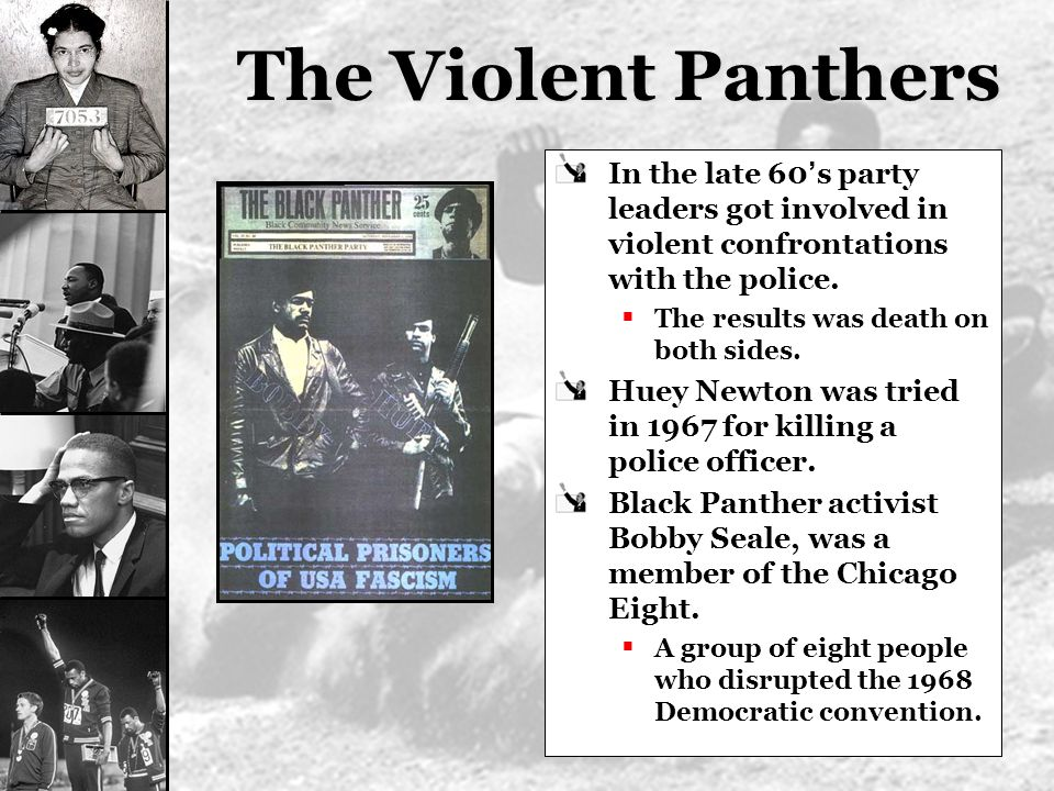 The Violent Panthers In the late 60 s party leaders got involved in violent confrontations with the police. The results was death on both sides. Huey
