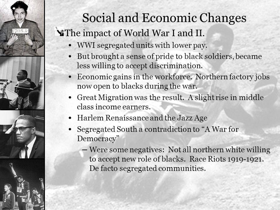 Social and Economic Changes The impact of World War I and II. WWI segregated units with lower pay. But brought a sense of pride to black soldiers, bec
