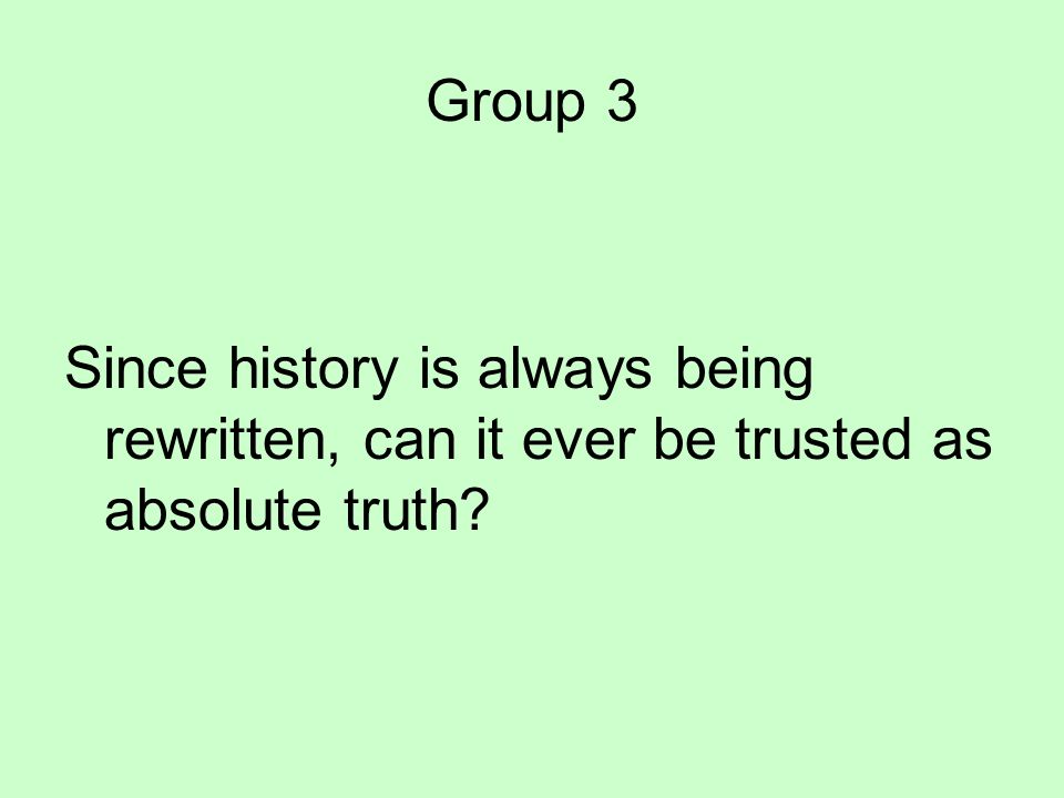 Group 3 Since history is always being rewritten, can it ever be trusted as absolute truth?