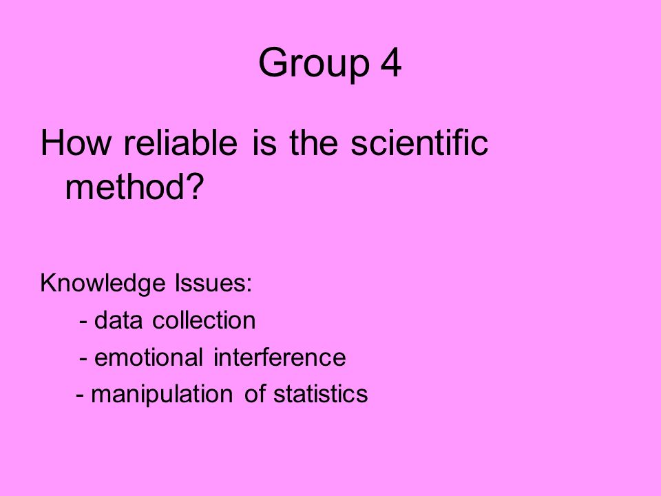 Group 4 How reliable is the scientific method? Knowledge Issues: - data collection - emotional interference - manipulation of statistics