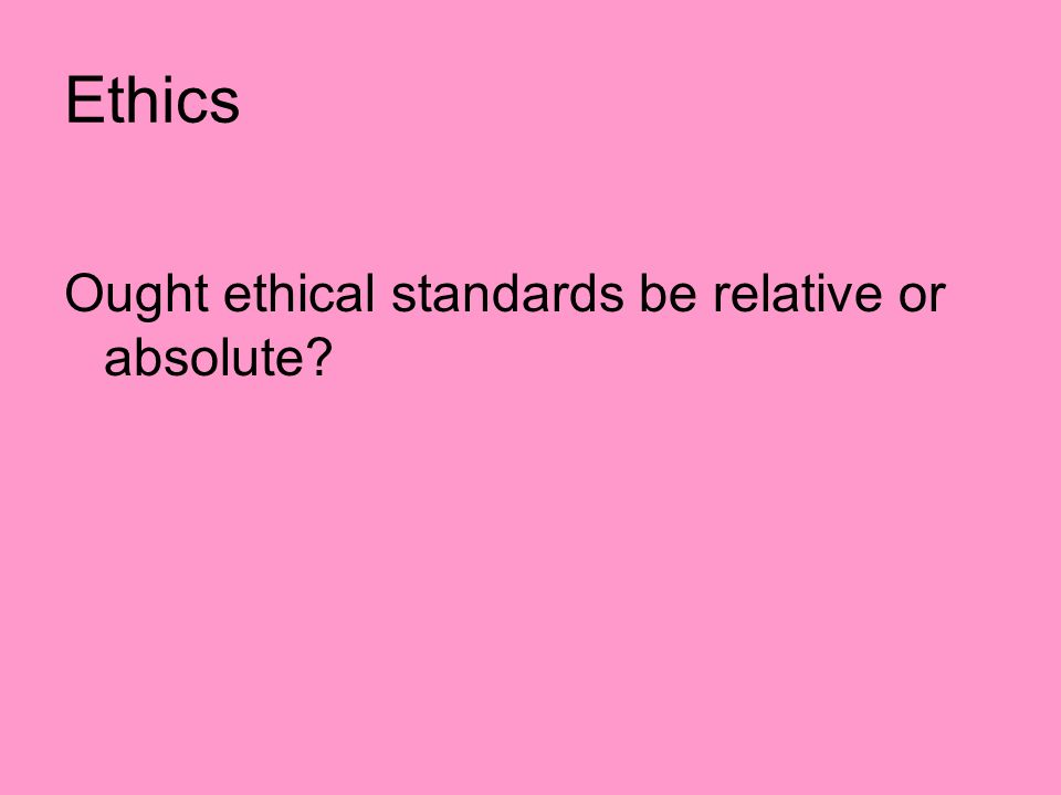 Ethics Ought ethical standards be relative or absolute?