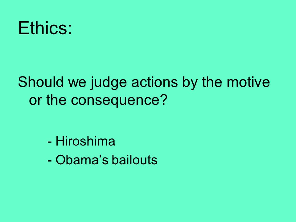 Ethics: Should we judge actions by the motive or the consequence? - Hiroshima - Obamas bailouts