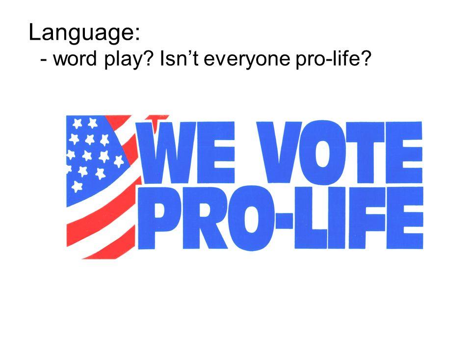 Language: - word play? Isnt everyone pro-life?