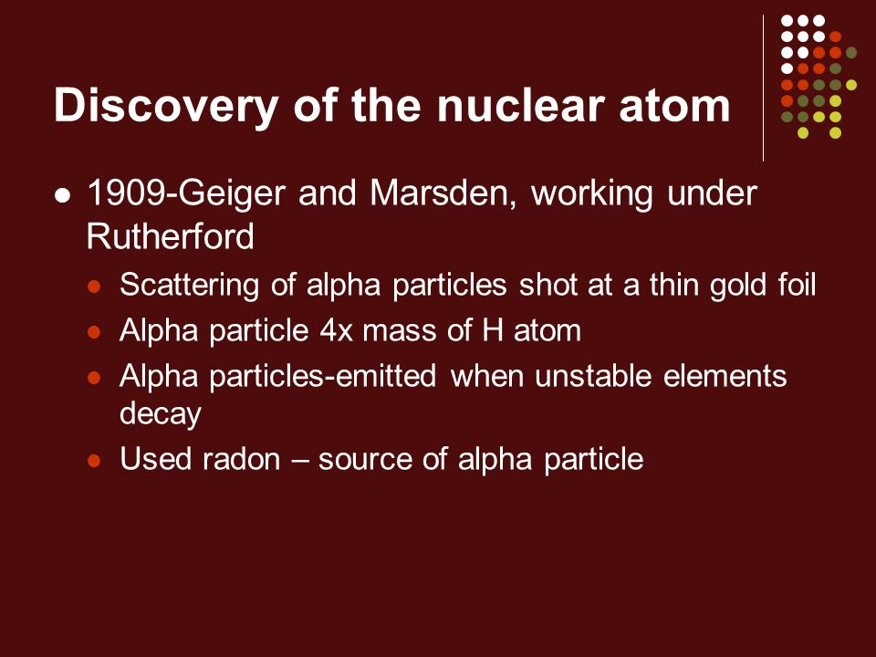 Discovery of the nuclear atom 1909-Geiger and Marsden, working under Rutherford Scattering of alpha particles shot at a thin gold foil Alpha particle