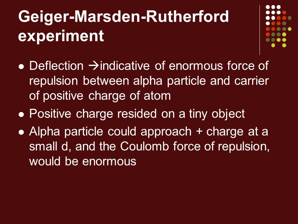 Geiger-Marsden-Rutherford experiment Deflection indicative of enormous force of repulsion between alpha particle and carrier of positive charge of ato