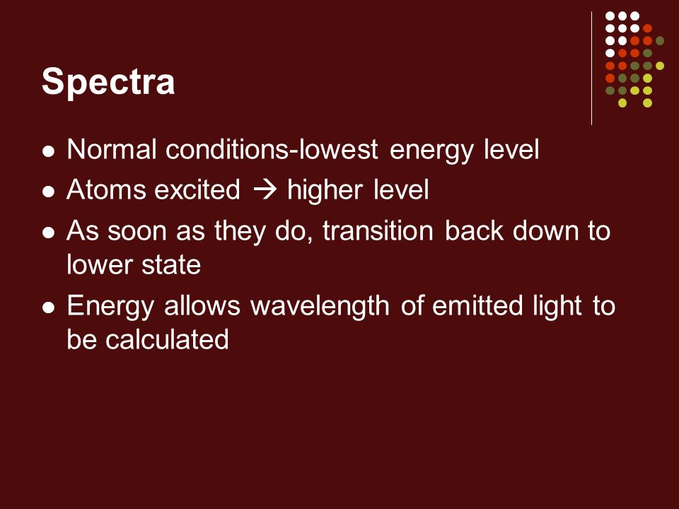 Spectra Normal conditions-lowest energy level Atoms excited higher level As soon as they do, transition back down to lower state Energy allows wavelen