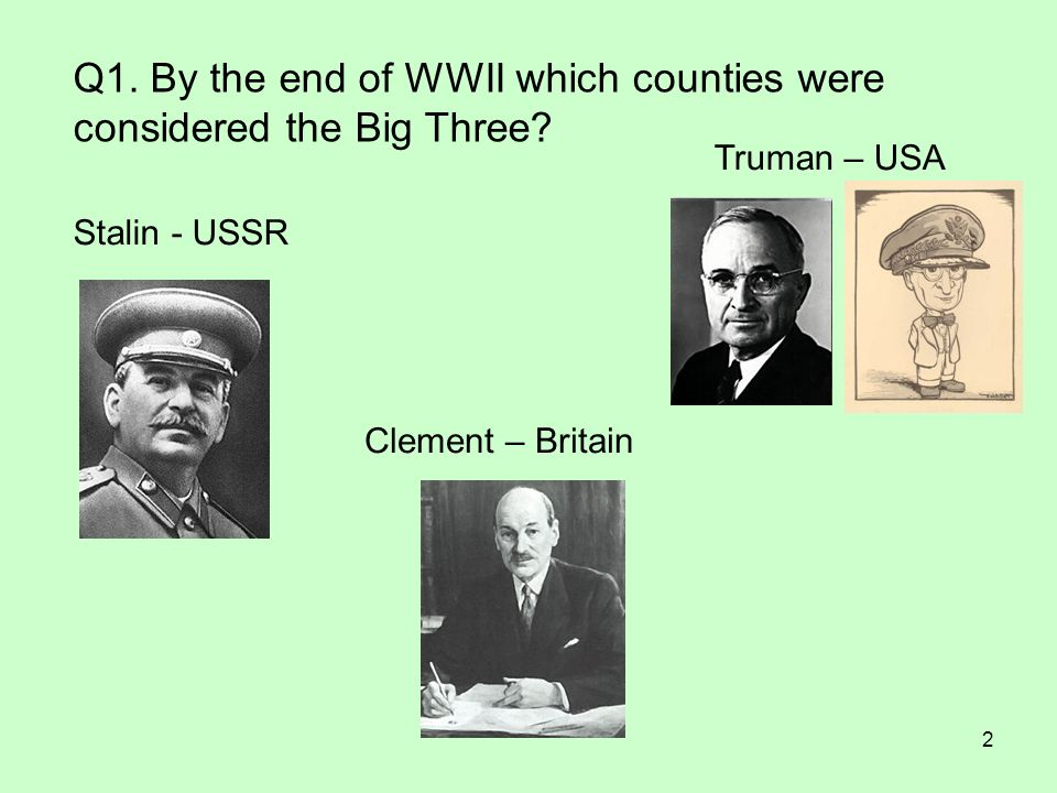 2 Q1. By the end of WWII which counties were considered the Big Three? Clement – Britain Truman – USA Stalin - USSR