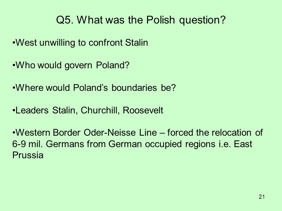 21 Q5. What was the Polish question? West unwilling to confront Stalin Who would govern Poland? Where would Polands boundaries be? Leaders Stalin, Chu