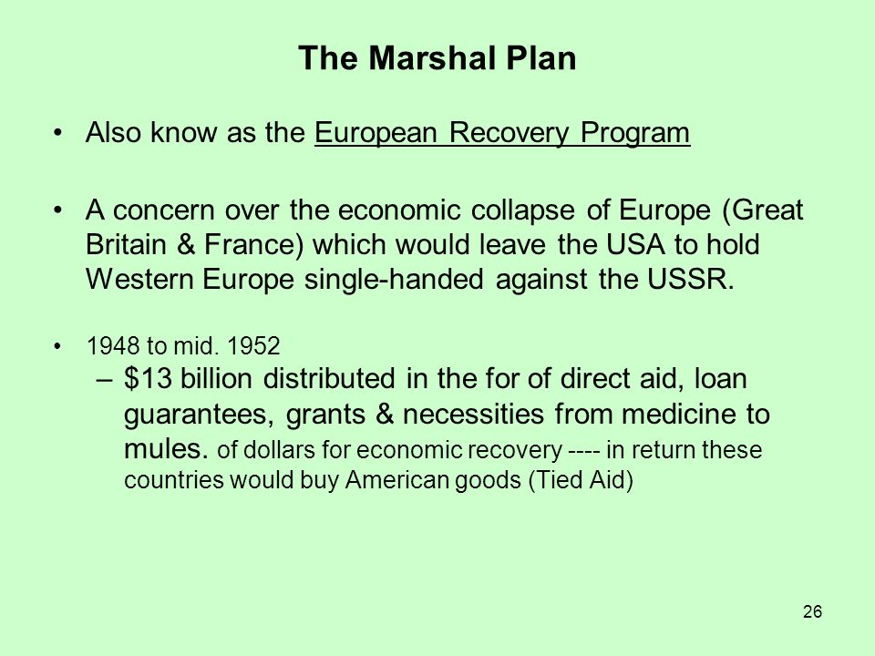 26 The Marshal Plan Also know as the European Recovery Program A concern over the economic collapse of Europe (Great Britain & France) which would lea