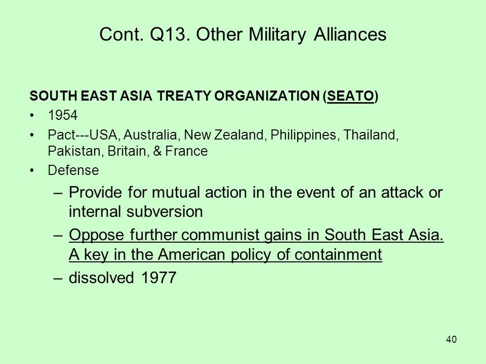40 Cont. Q13. Other Military Alliances SOUTH EAST ASIA TREATY ORGANIZATION (SEATO) 1954 Pact---USA, Australia, New Zealand, Philippines, Thailand, Pak