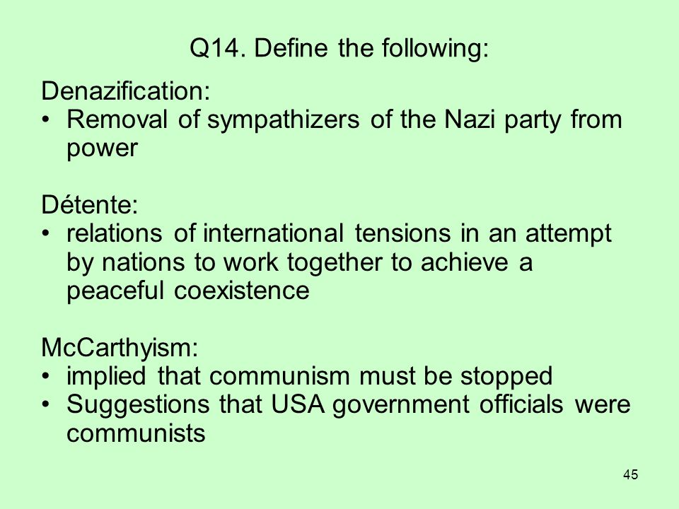 45 Q14. Define the following: Denazification: Removal of sympathizers of the Nazi party from power Détente: relations of international tensions in an