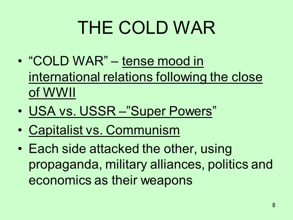 8 THE COLD WAR COLD WAR – tense mood in international relations following the close of WWII USA vs. USSR –Super Powers Capitalist vs. Communism Each s