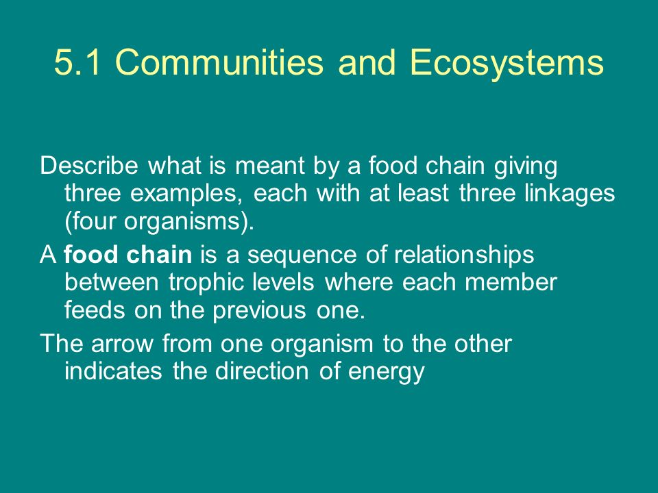 5.1 Communities and Ecosystems Describe what is meant by a food chain giving three examples, each with at least three linkages (four organisms). A foo