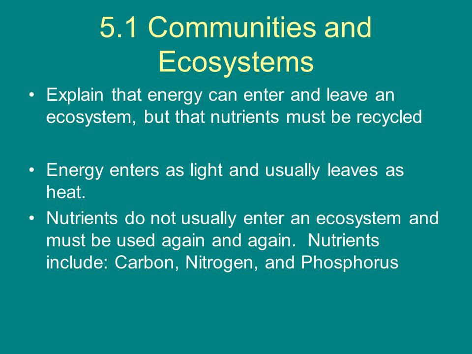 5.1 Communities and Ecosystems Explain that energy can enter and leave an ecosystem, but that nutrients must be recycled Energy enters as light and us