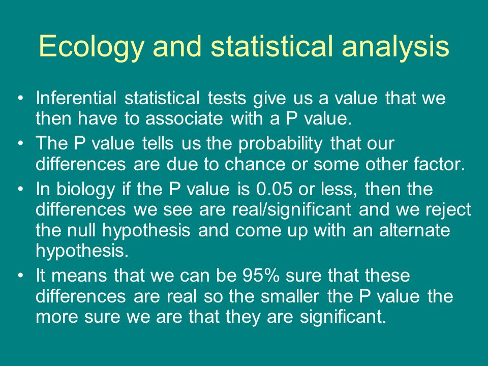 Ecology and statistical analysis Inferential statistical tests give us a value that we then have to associate with a P value. The P value tells us the