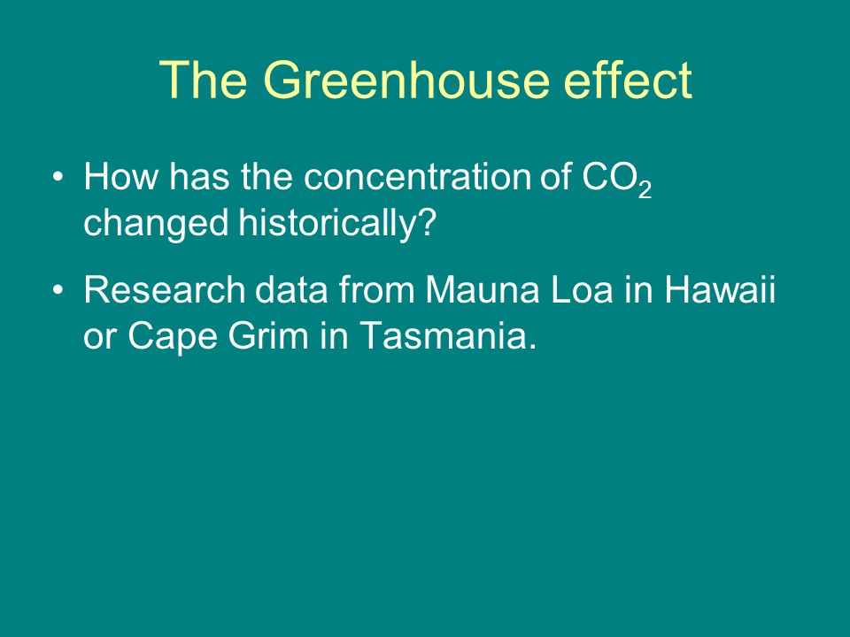 The Greenhouse effect How has the concentration of CO 2 changed historically? Research data from Mauna Loa in Hawaii or Cape Grim in Tasmania.