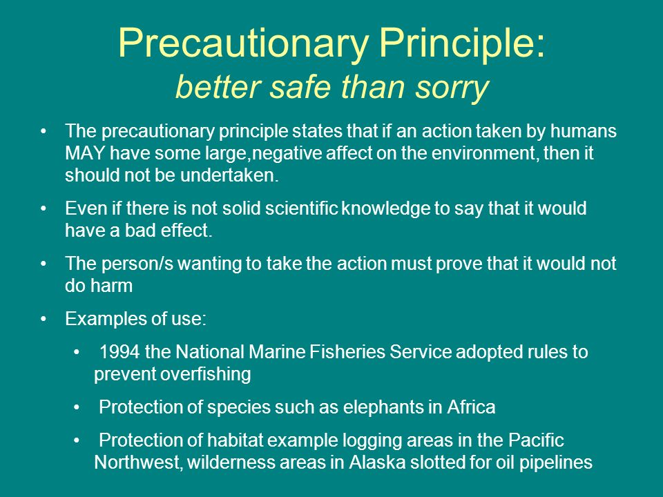 Precautionary Principle: better safe than sorry The precautionary principle states that if an action taken by humans MAY have some large,negative affe