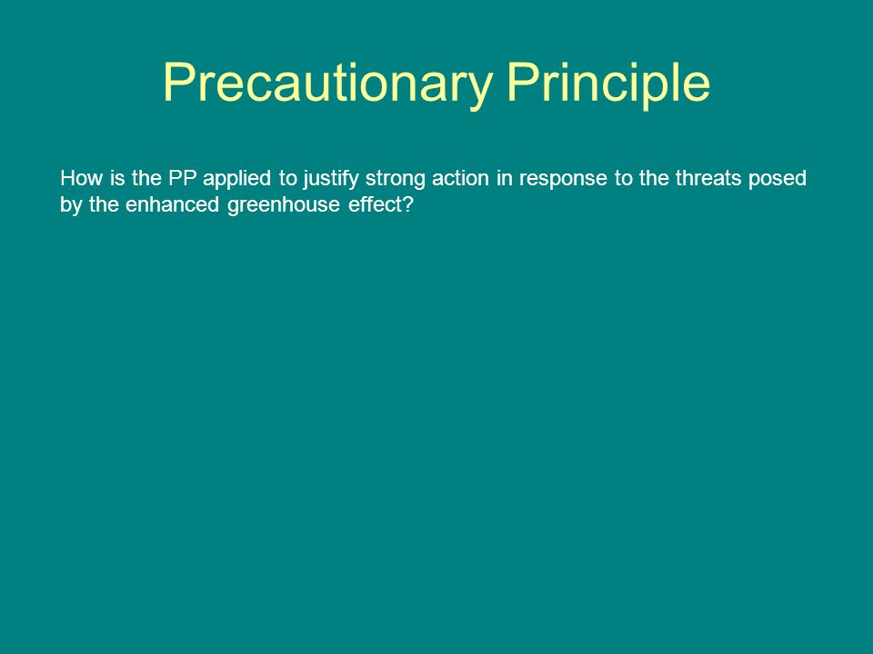 Precautionary Principle How is the PP applied to justify strong action in response to the threats posed by the enhanced greenhouse effect?