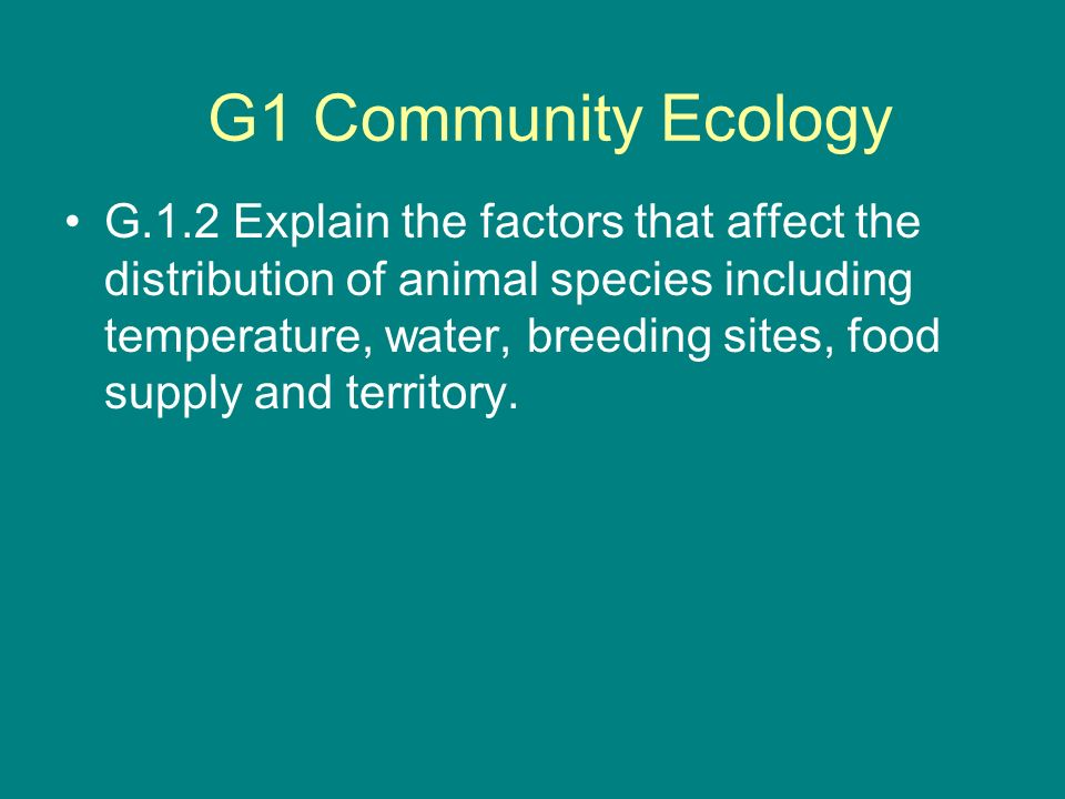 G.1.2 Explain the factors that affect the distribution of animal species including temperature, water, breeding sites, food supply and territory. G1 C