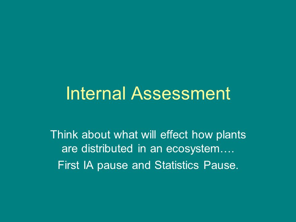 Internal Assessment Think about what will effect how plants are distributed in an ecosystem…. First IA pause and Statistics Pause.