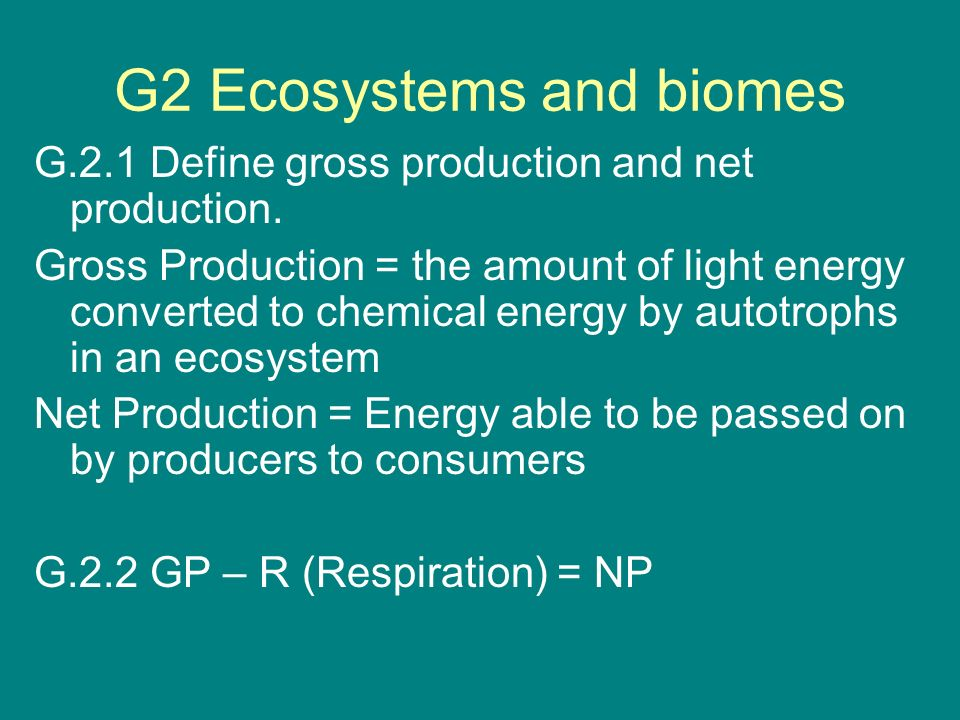 G2 Ecosystems and biomes G.2.1 Define gross production and net production. Gross Production = the amount of light energy converted to chemical energy