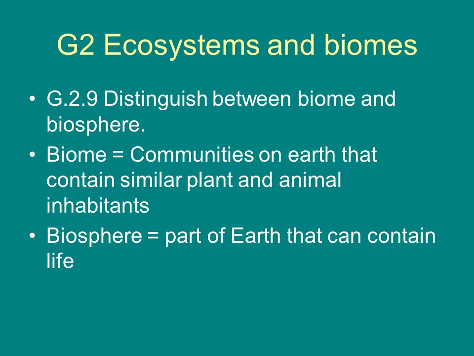 G2 Ecosystems and biomes G.2.9 Distinguish between biome and biosphere. Biome = Communities on earth that contain similar plant and animal inhabitants