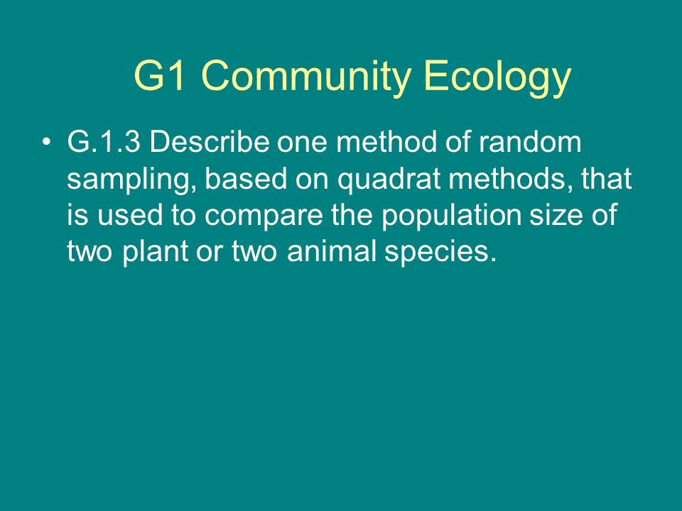 G.1.3 Describe one method of random sampling, based on quadrat methods, that is used to compare the population size of two plant or two animal species