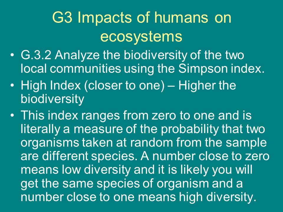G3 Impacts of humans on ecosystems G.3.2 Analyze the biodiversity of the two local communities using the Simpson index. High Index (closer to one) – H