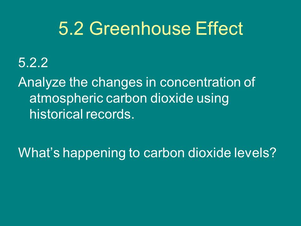 5.2 Greenhouse Effect 5.2.2 Analyze the changes in concentration of atmospheric carbon dioxide using historical records. Whats happening to carbon dio