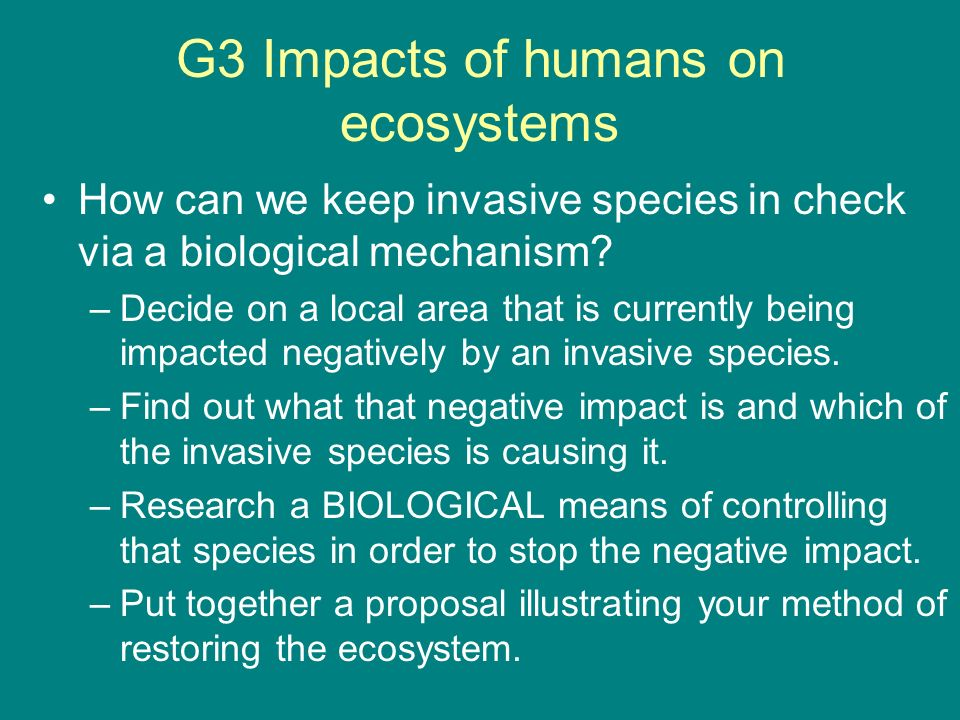 G3 Impacts of humans on ecosystems How can we keep invasive species in check via a biological mechanism? –Decide on a local area that is currently bei