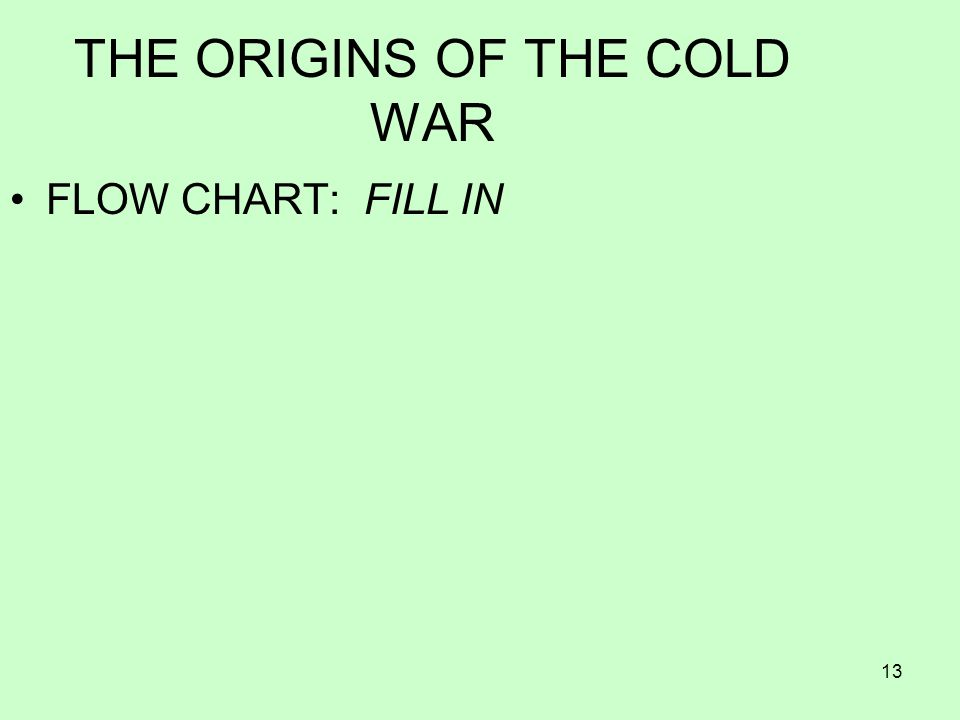 13 THE ORIGINS OF THE COLD WAR FLOW CHART: FILL IN